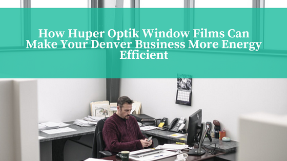 How Huper Optik Window Films Can Make Your Denver Business More Energy Efficient