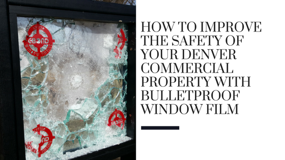 How to Improve the Safety of Your Denver Commercial Property with Bulletproof Window Film