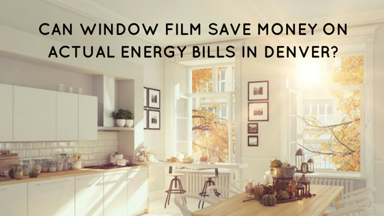 Can Window Film Save Money on Actual Energy Bills in Denver_
