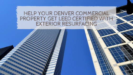 Help Your Denver Commercial Property Get LEED Certified with Exterior Resurfacing