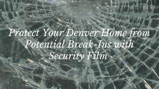 Protect Your Denver Home from Potential Break-Ins with Security Film