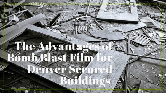 The Advantages of Bomb Blast Film for Denver Secured Buildings