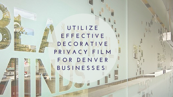 Utilize Effective Decorative Privacy Film for Denver Businesses