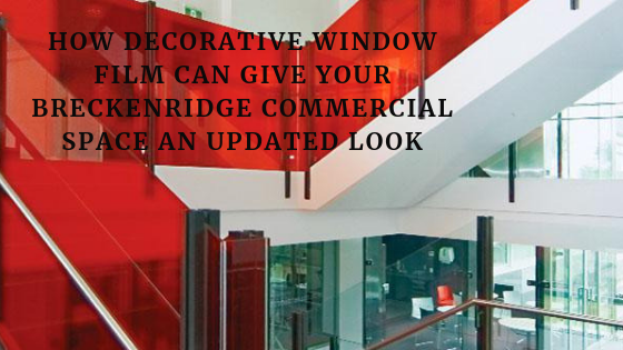 How Decorative Window Film Can Give Your Breckenridge Commercial Space an Updated Look