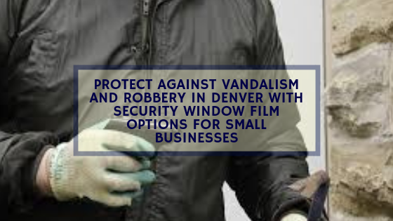 Protect Against Vandalism and Robbery in Denver with Security Window Film Options for Small Businesses