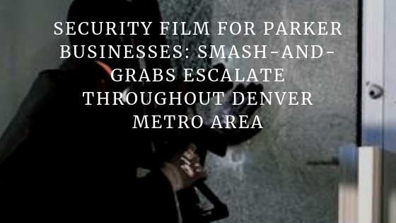 Security Film for Parker Businesses_ Smash-and-Grabs Escalate Throughout Denver Metro Area