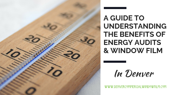 A GUIDE TO UNDERSTANDING THE BENEFITS OF ENERGY AUDITS & WINDOW FILM Denver